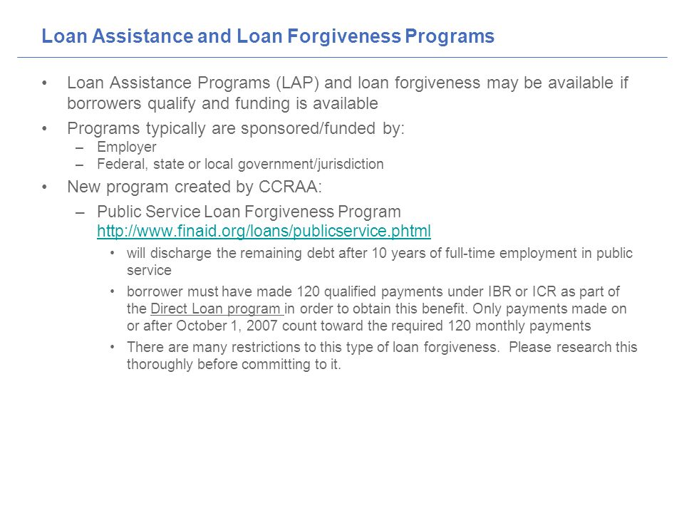 Loan Assistance and Loan Forgiveness Programs Loan Assistance Programs (LAP) and loan forgiveness may be available if borrowers qualify and funding is available Programs typically are sponsored/funded by: –Employer –Federal, state or local government/jurisdiction New program created by CCRAA: –Public Service Loan Forgiveness Program http://www.finaid.org/loans/publicservice.phtml http://www.finaid.org/loans/publicservice.phtml will discharge the remaining debt after 10 years of full-time employment in public service borrower must have made 120 qualified payments under IBR or ICR as part of the Direct Loan program in order to obtain this benefit.