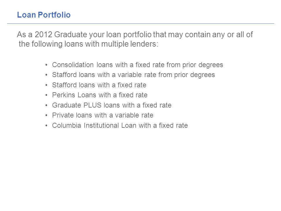 Loan Portfolio As a 2012 Graduate your loan portfolio that may contain any or all of the following loans with multiple lenders: Consolidation loans with a fixed rate from prior degrees Stafford loans with a variable rate from prior degrees Stafford loans with a fixed rate Perkins Loans with a fixed rate Graduate PLUS loans with a fixed rate Private loans with a variable rate Columbia Institutional Loan with a fixed rate