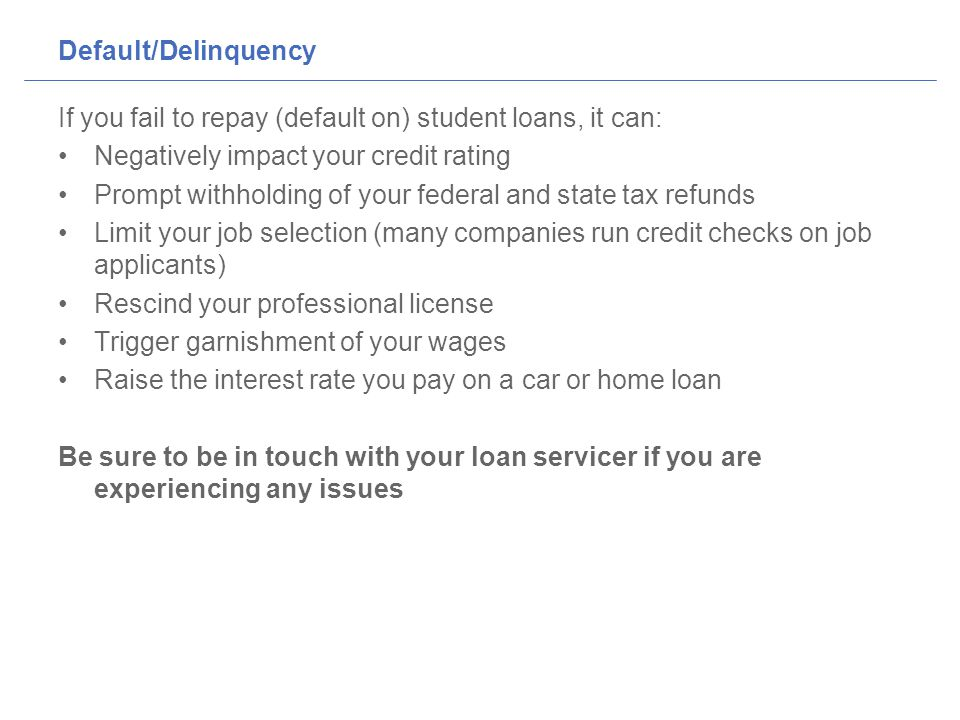 Default/Delinquency If you fail to repay (default on) student loans, it can: Negatively impact your credit rating Prompt withholding of your federal and state tax refunds Limit your job selection (many companies run credit checks on job applicants) Rescind your professional license Trigger garnishment of your wages Raise the interest rate you pay on a car or home loan Be sure to be in touch with your loan servicer if you are experiencing any issues