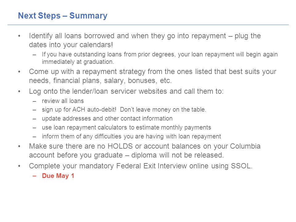 Next Steps – Summary Identify all loans borrowed and when they go into repayment – plug the dates into your calendars.