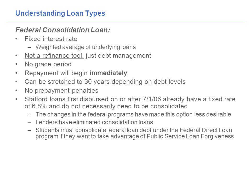 Understanding Loan Types Federal Consolidation Loan: Fixed interest rate –Weighted average of underlying loans Not a refinance tool, just debt management No grace period Repayment will begin immediately Can be stretched to 30 years depending on debt levels No prepayment penalties Stafford loans first disbursed on or after 7/1/06 already have a fixed rate of 6.8% and do not necessarily need to be consolidated –The changes in the federal programs have made this option less desirable –Lenders have eliminated consolidation loans –Students must consolidate federal loan debt under the Federal Direct Loan program if they want to take advantage of Public Service Loan Forgiveness