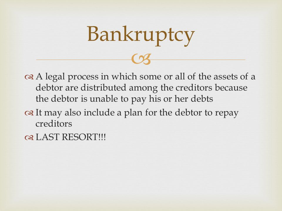   A legal process in which some or all of the assets of a debtor are distributed among the creditors because the debtor is unable to pay his or her