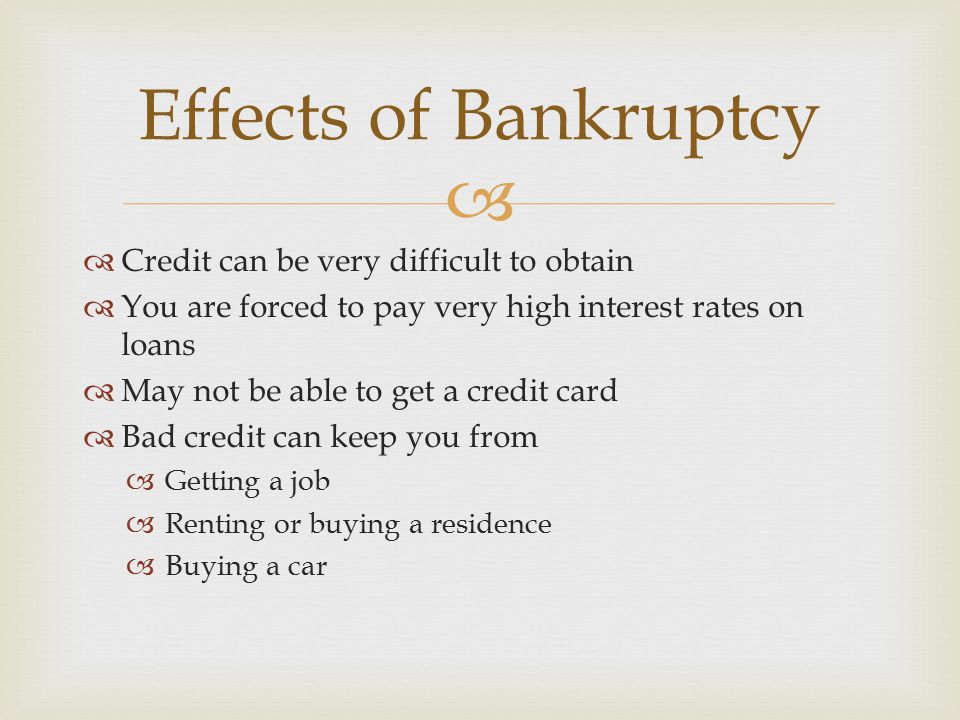  Credit can be very difficult to obtain  You are forced to pay very high interest rates on loans  May not be able to get a credit card  Bad cred