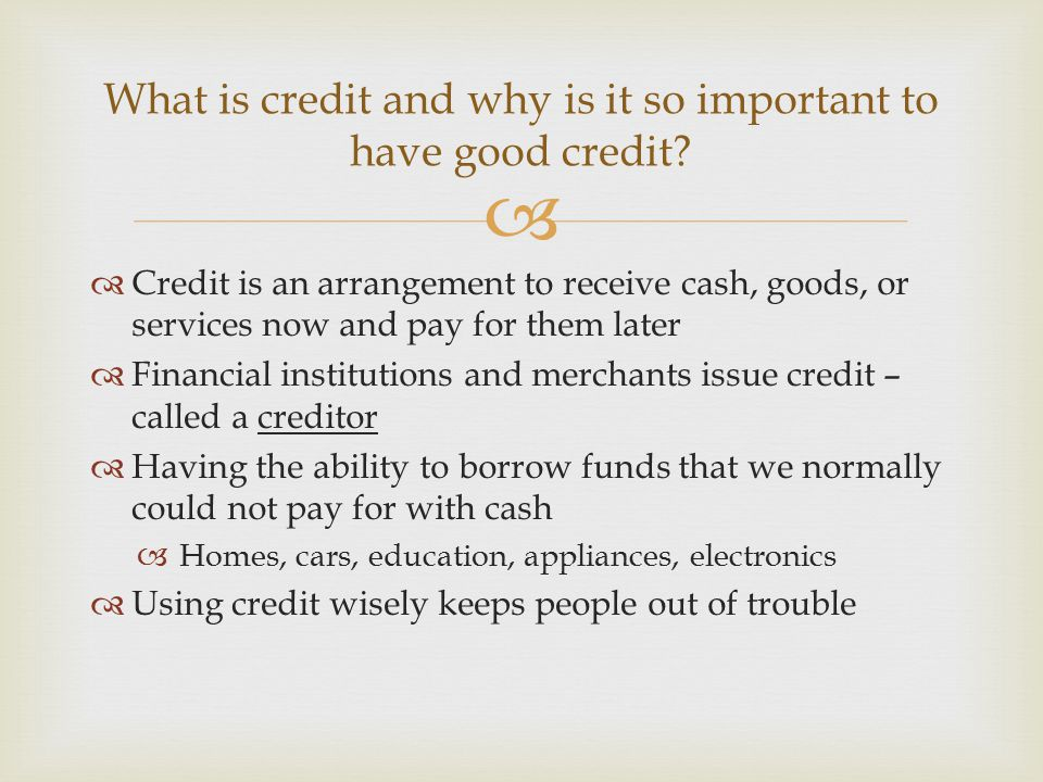   Credit is an arrangement to receive cash, goods, or services now and pay for them later  Financial institutions and merchants issue credit – call