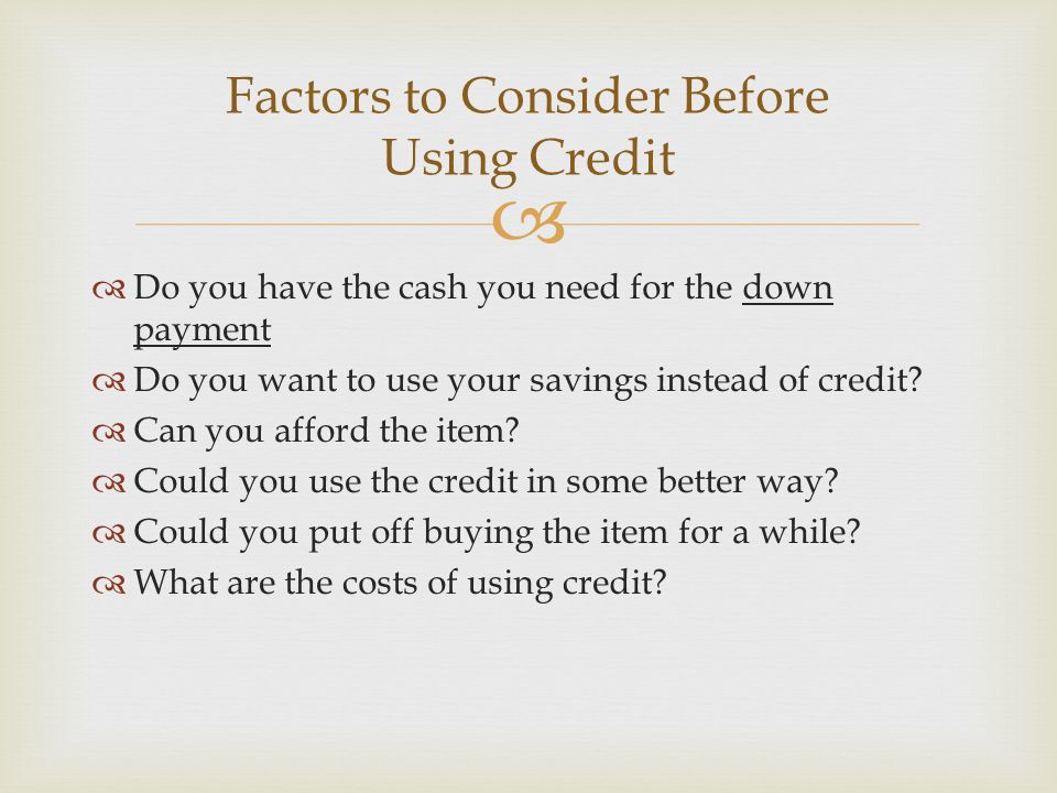   Do you have the cash you need for the down payment  Do you want to use your savings instead of credit?  Can you afford the item?  Could you use