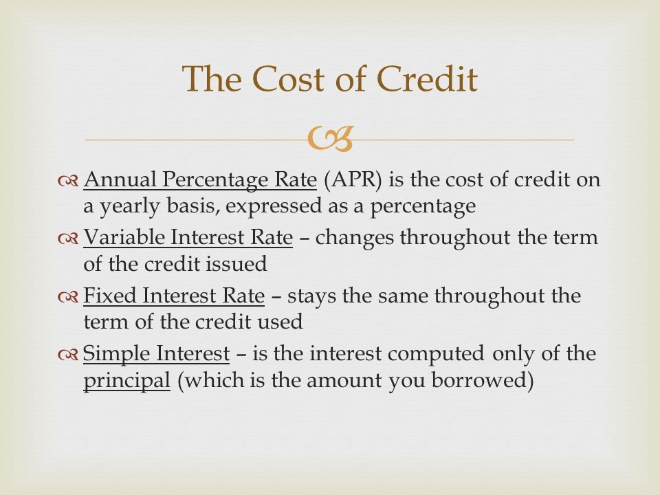   Annual Percentage Rate (APR) is the cost of credit on a yearly basis, expressed as a percentage  Variable Interest Rate – changes throughout the