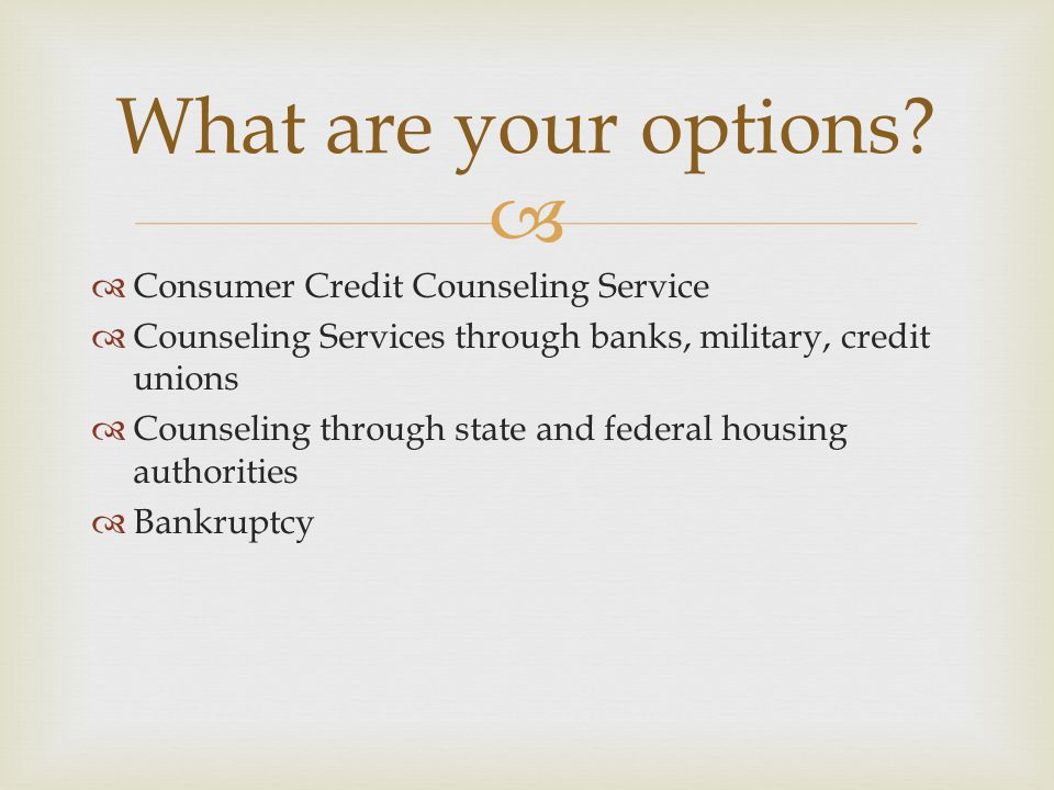   Consumer Credit Counseling Service  Counseling Services through banks, military, credit unions  Counseling through state and federal housing aut