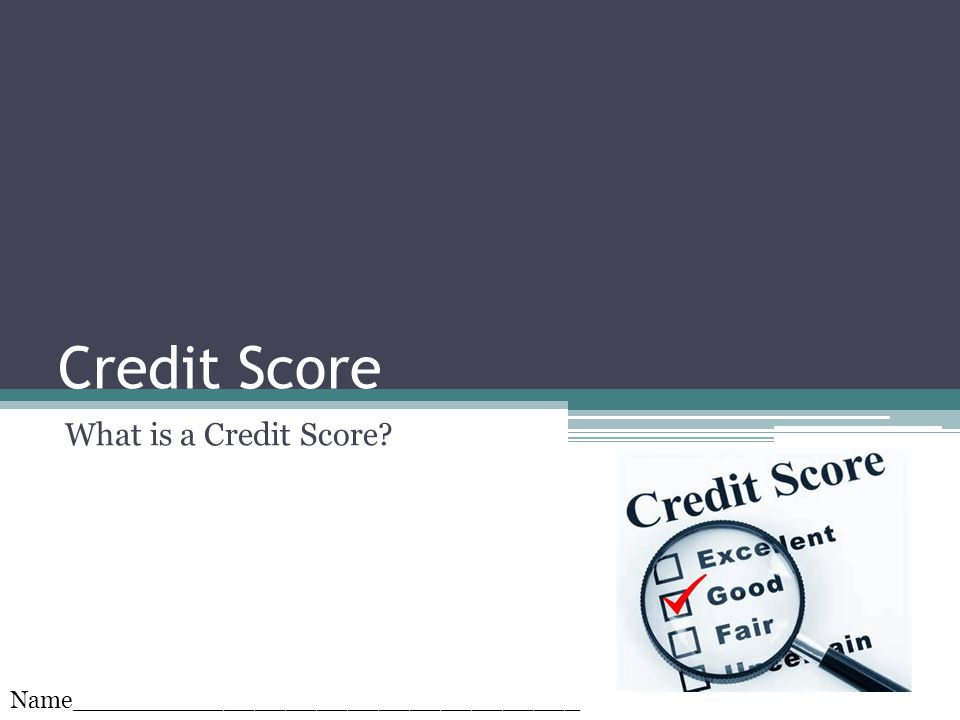 Credit Score What is a Credit Score? Name_________________________________