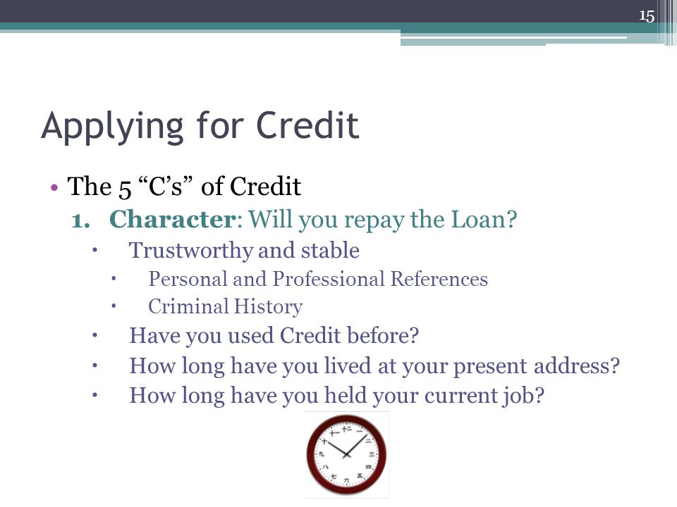 "Applying for Credit The 5 ""C's"" of Credit 1.Character: Will you repay the Loan?  Trustworthy and stable  Personal and Professional References  Crim"