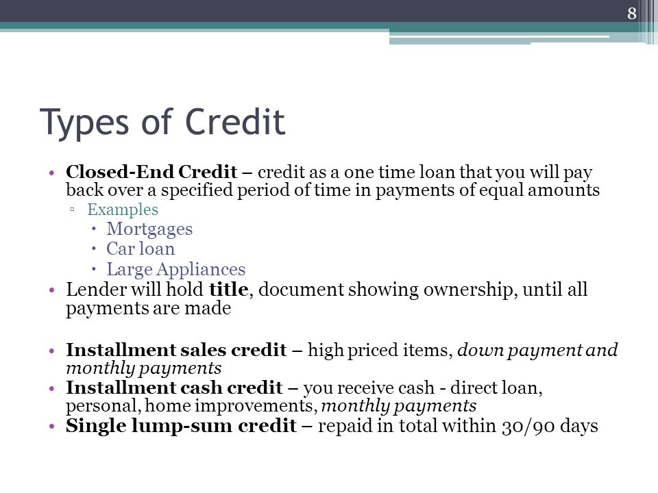 Types of Credit Closed-End Credit – credit as a one time loan that you will pay back over a specified period of time in payments of equal amounts ▫Exa