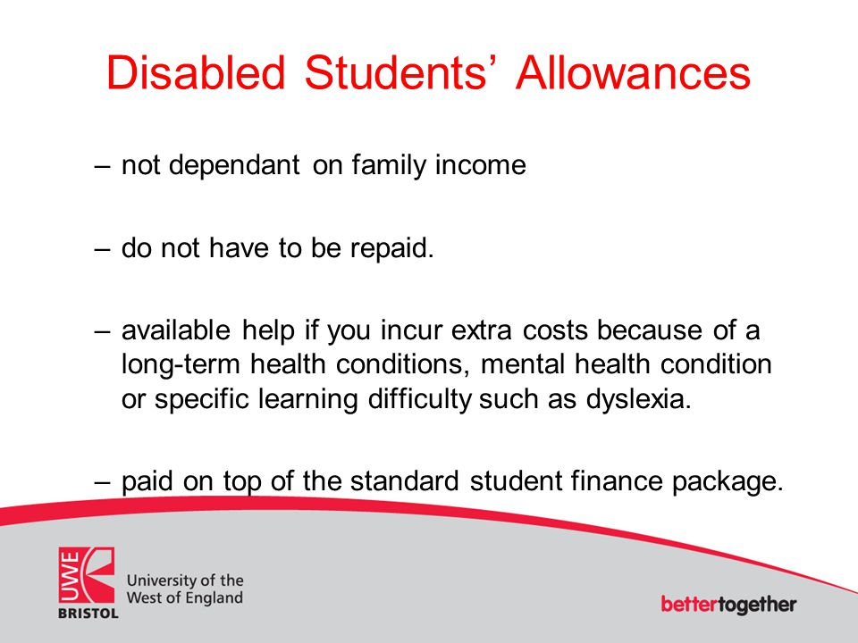 Disabled Students' Allowances –not dependant on family income –do not have to be repaid.