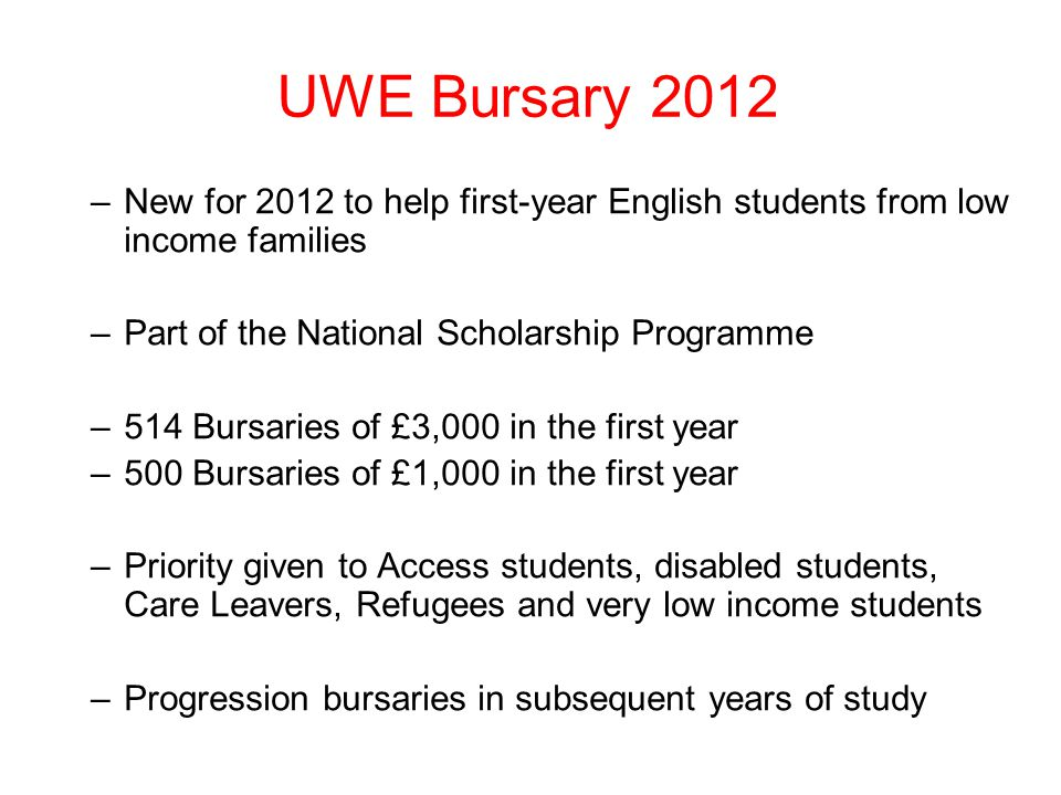 UWE Bursary 2012 –New for 2012 to help first-year English students from low income families –Part of the National Scholarship Programme –514 Bursaries of £3,000 in the first year –500 Bursaries of £1,000 in the first year –Priority given to Access students, disabled students, Care Leavers, Refugees and very low income students –Progression bursaries in subsequent years of study