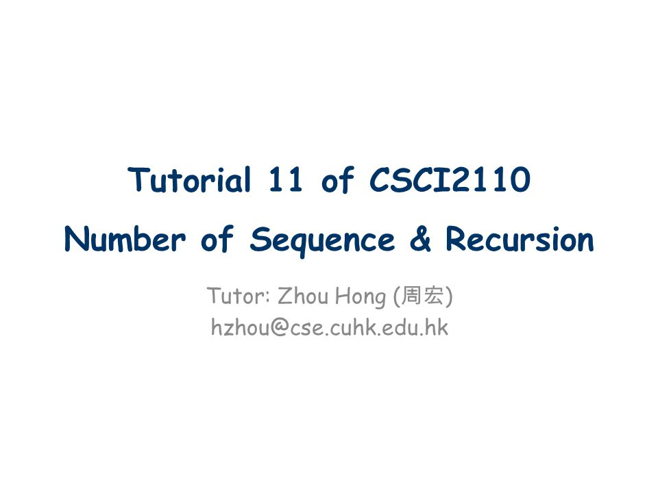 Tutorial 11 of CSCI2110 Number of Sequence & Recursion Tutor: Zhou Hong ( 周宏 ) hzhou@cse.cuhk.edu.hk