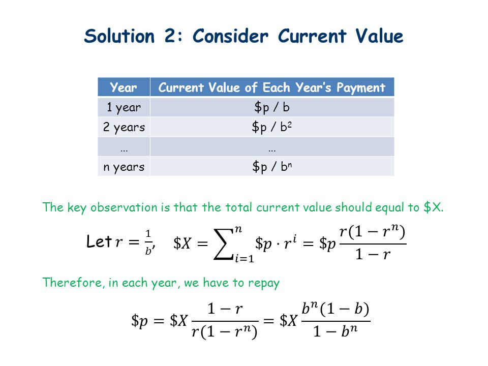 Solution 2: Consider Current Value YearCurrent Value of Each Year's Payment 1 year$p / b 2 years$p / b 2 …… n years$p / b n The key observation is that the total current value should equal to $X.