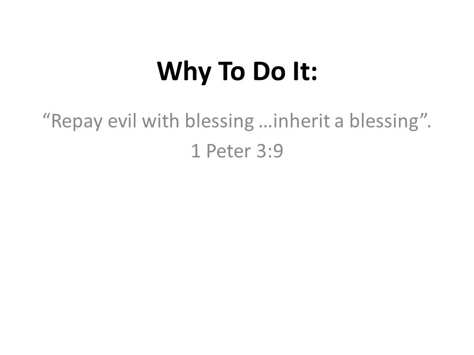 """Why To Do It: """"Repay evil with blessing …inherit a blessing"""". 1 Peter 3:9"""
