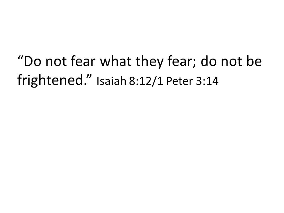 """""""Do not fear what they fear; do not be frightened."""" Isaiah 8:12/1 Peter 3:14"""