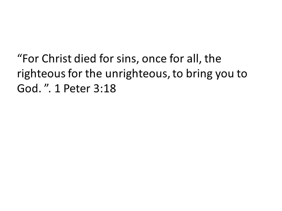 """""""For Christ died for sins, once for all, the righteous for the unrighteous, to bring you to God. """". 1 Peter 3:18"""