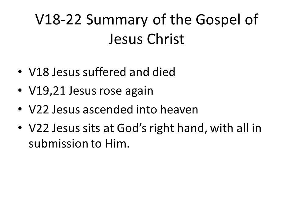 V18-22 Summary of the Gospel of Jesus Christ V18 Jesus suffered and died V19,21 Jesus rose again V22 Jesus ascended into heaven V22 Jesus sits at God'