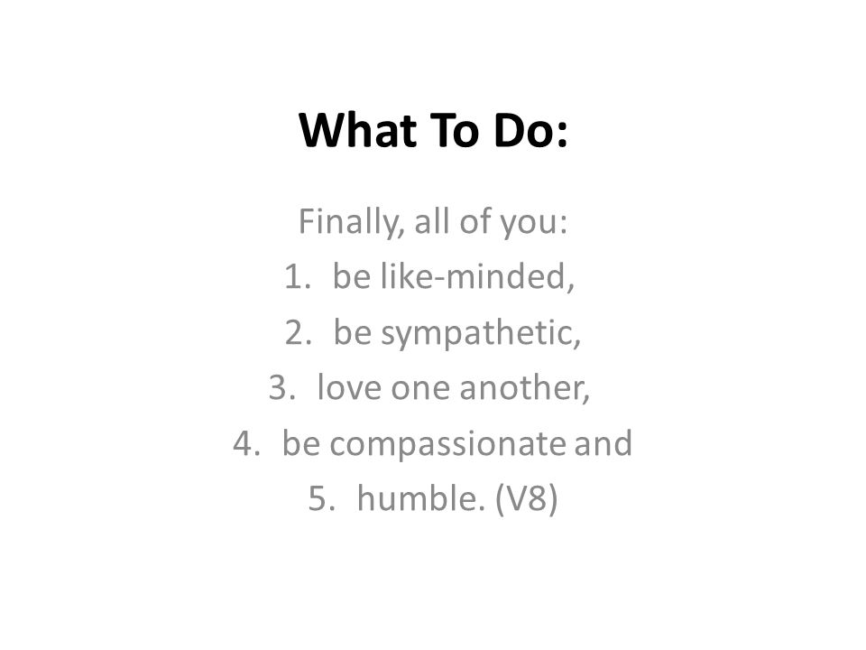 What To Do: Finally, all of you: 1.be like-minded, 2.be sympathetic, 3.love one another, 4.be compassionate and 5.humble. (V8)