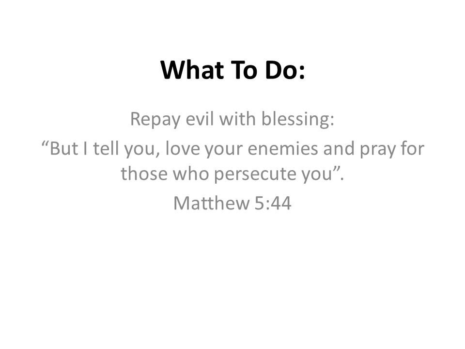 """What To Do: Repay evil with blessing: """"But I tell you, love your enemies and pray for those who persecute you"""". Matthew 5:44"""