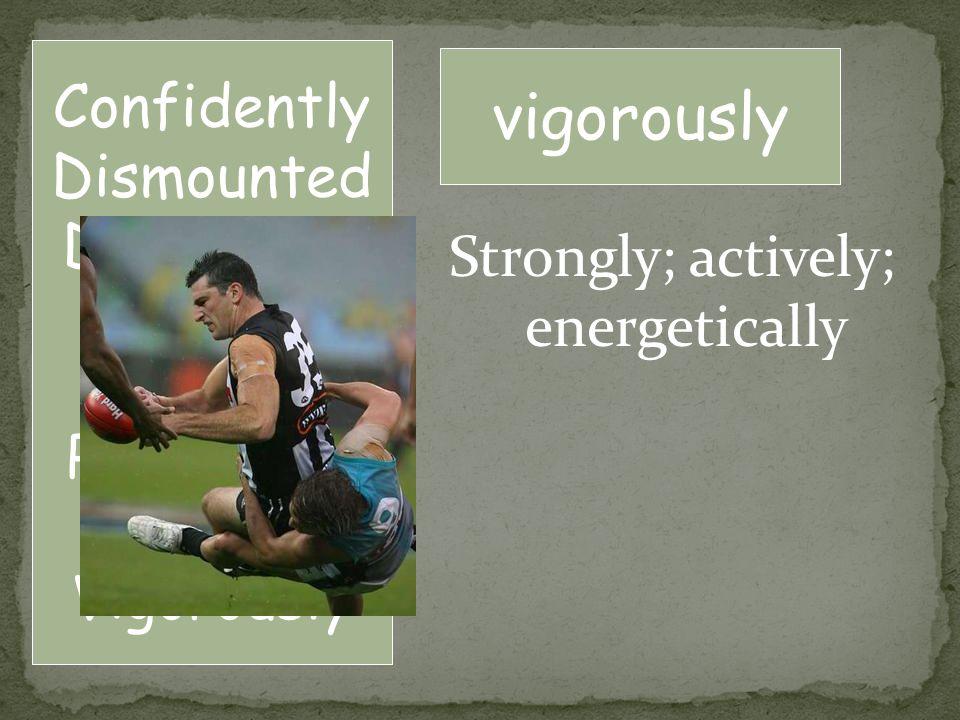 Strongly; actively; energetically vigorously Confidently Dismounted Distressed Flourish Fulfill Permission Repay Vigorously