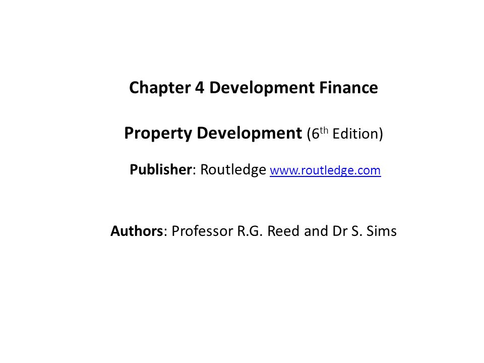 Chapter 4 Development Finance Property Development (6 th Edition) Publisher: Routledge www.routledge.comwww.routledge.com Authors: Professor R.G.