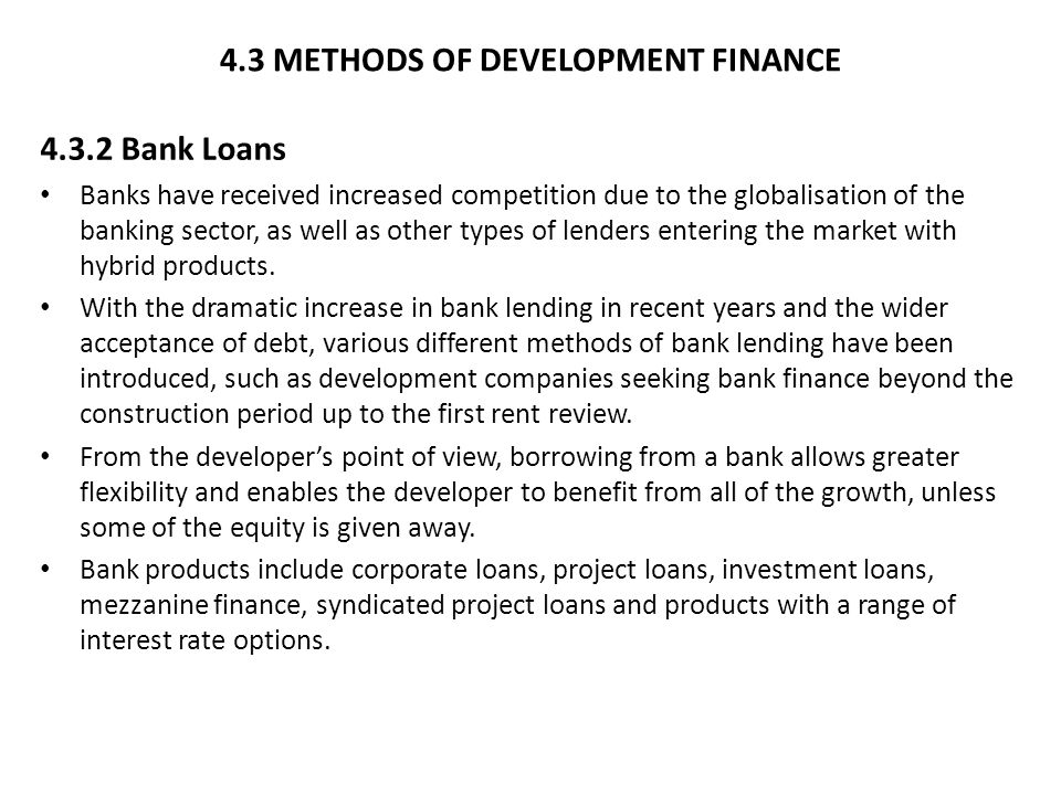 4.3 METHODS OF DEVELOPMENT FINANCE 4.3.2 Bank Loans Banks have received increased competition due to the globalisation of the banking sector, as well as other types of lenders entering the market with hybrid products.