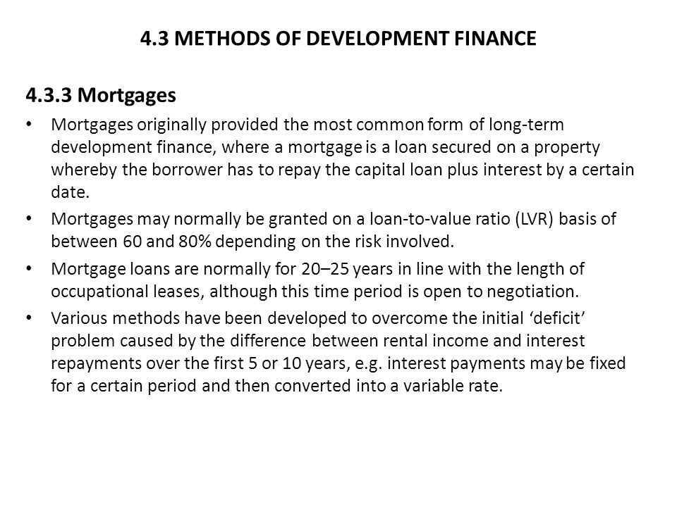 4.3 METHODS OF DEVELOPMENT FINANCE 4.3.3 Mortgages Mortgages originally provided the most common form of long-term development finance, where a mortgage is a loan secured on a property whereby the borrower has to repay the capital loan plus interest by a certain date.