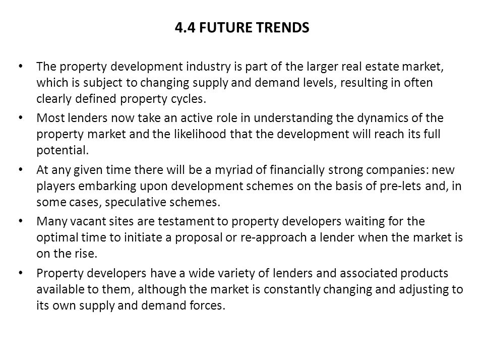 4.4 FUTURE TRENDS The property development industry is part of the larger real estate market, which is subject to changing supply and demand levels, resulting in often clearly defined property cycles.