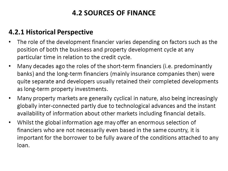 4.2 SOURCES OF FINANCE 4.2.1 Historical Perspective The role of the development financier varies depending on factors such as the position of both the business and property development cycle at any particular time in relation to the credit cycle.