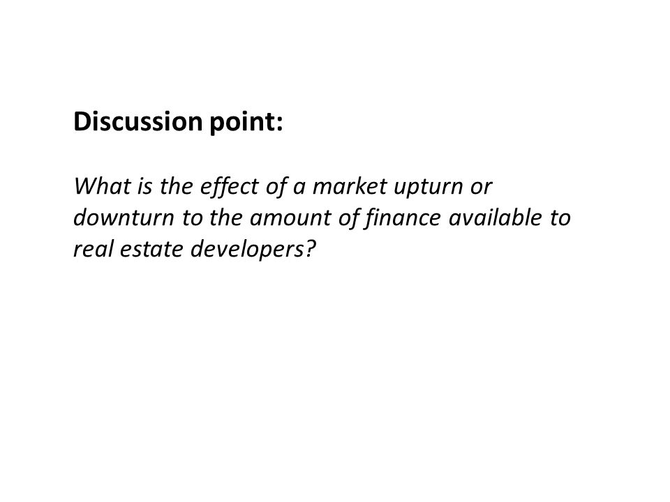 Discussion point: What is the effect of a market upturn or downturn to the amount of finance available to real estate developers