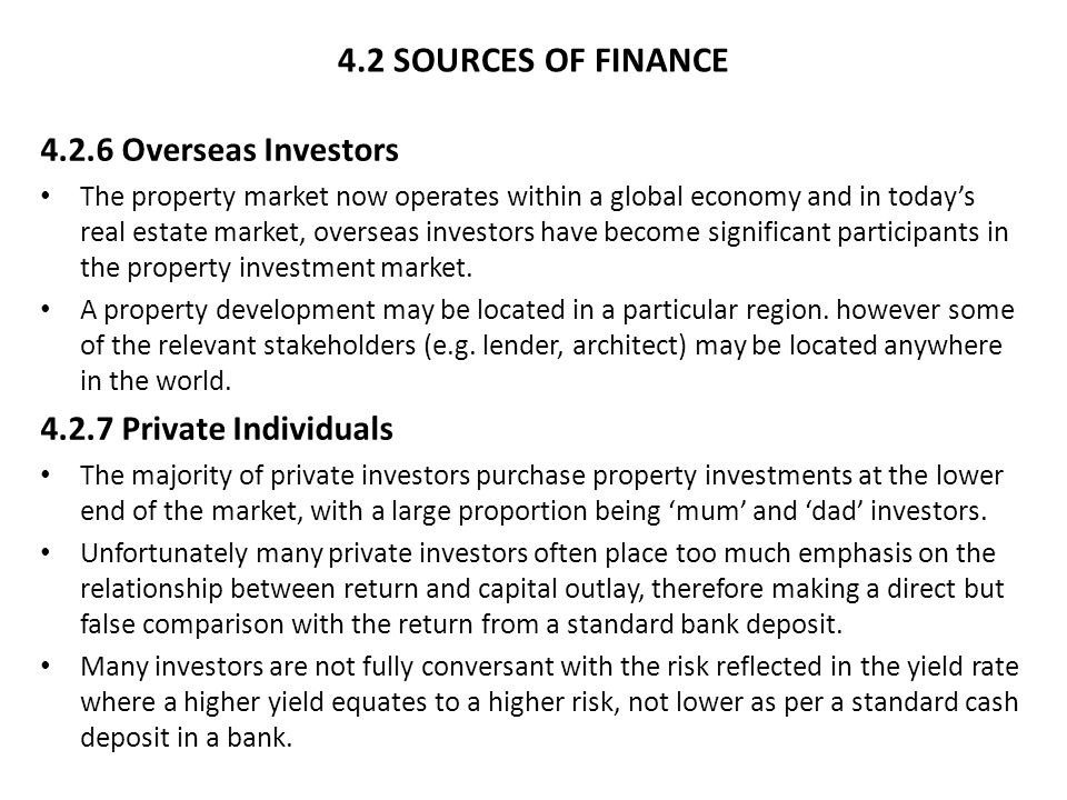 4.2 SOURCES OF FINANCE 4.2.6 Overseas Investors The property market now operates within a global economy and in today's real estate market, overseas investors have become significant participants in the property investment market.