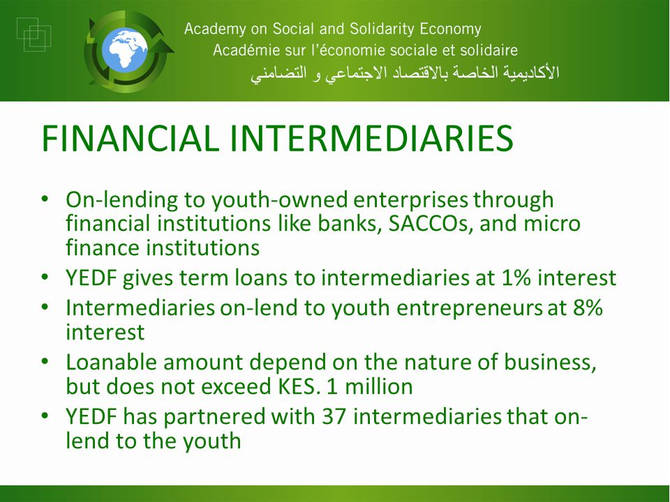 FINANCIAL INTERMEDIARIES On-lending to youth-owned enterprises through financial institutions like banks, SACCOs, and micro finance institutions YEDF gives term loans to intermediaries at 1% interest Intermediaries on-lend to youth entrepreneurs at 8% interest Loanable amount depend on the nature of business, but does not exceed KES.