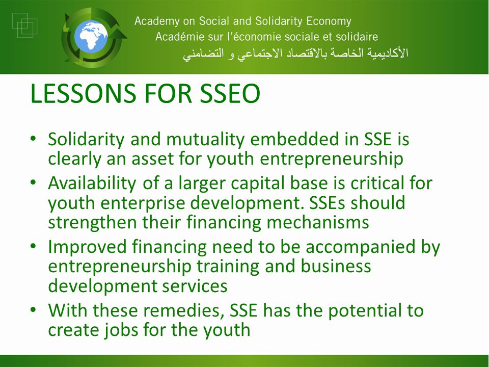 LESSONS FOR SSEO Solidarity and mutuality embedded in SSE is clearly an asset for youth entrepreneurship Availability of a larger capital base is critical for youth enterprise development.