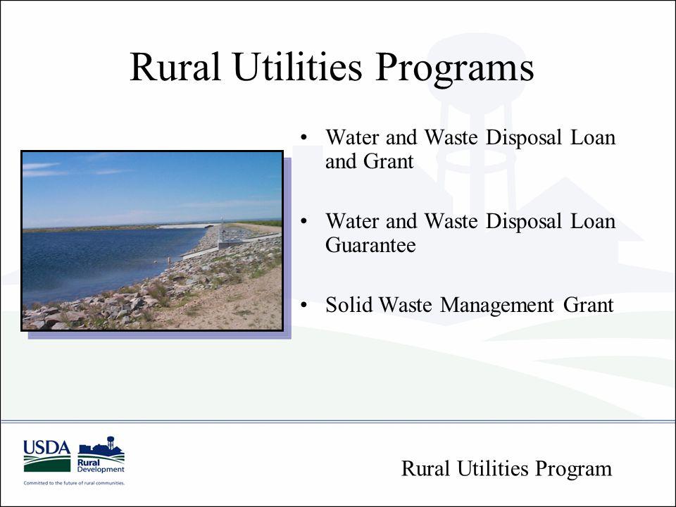Rural Utilities Programs Water and Waste Disposal Loan and Grant Water and Waste Disposal Loan Guarantee Solid Waste Management Grant Rural Utilities Program