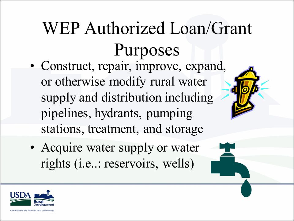 WEP Authorized Loan/Grant Purposes Construct, repair, improve, expand, or otherwise modify rural water supply and distribution including pipelines, hy