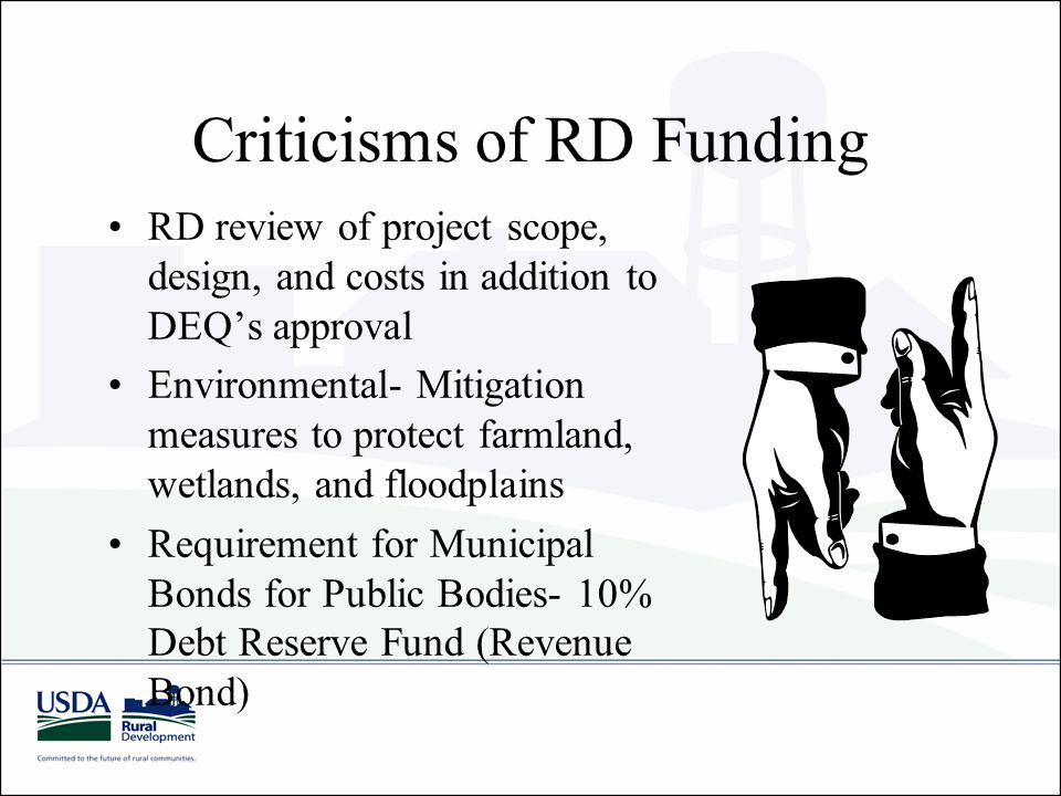 Criticisms of RD Funding RD review of project scope, design, and costs in addition to DEQ's approval Environmental- Mitigation measures to protect farmland, wetlands, and floodplains Requirement for Municipal Bonds for Public Bodies- 10% Debt Reserve Fund (Revenue Bond)