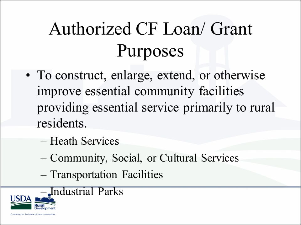 Authorized CF Loan/ Grant Purposes To construct, enlarge, extend, or otherwise improve essential community facilities providing essential service primarily to rural residents.