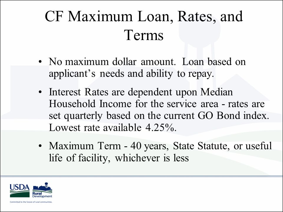 CF Maximum Loan, Rates, and Terms No maximum dollar amount. Loan based on applicant's needs and ability to repay. Interest Rates are dependent upon Me