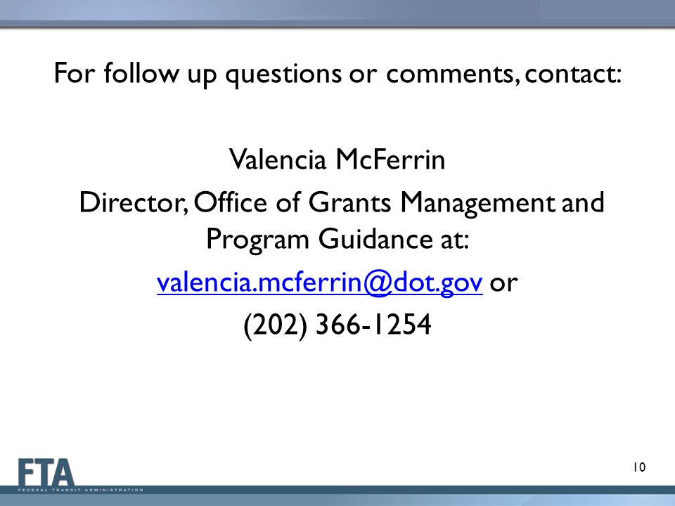 For follow up questions or comments, contact: Valencia McFerrin Director, Office of Grants Management and Program Guidance at: valencia.mcferrin@dot.g