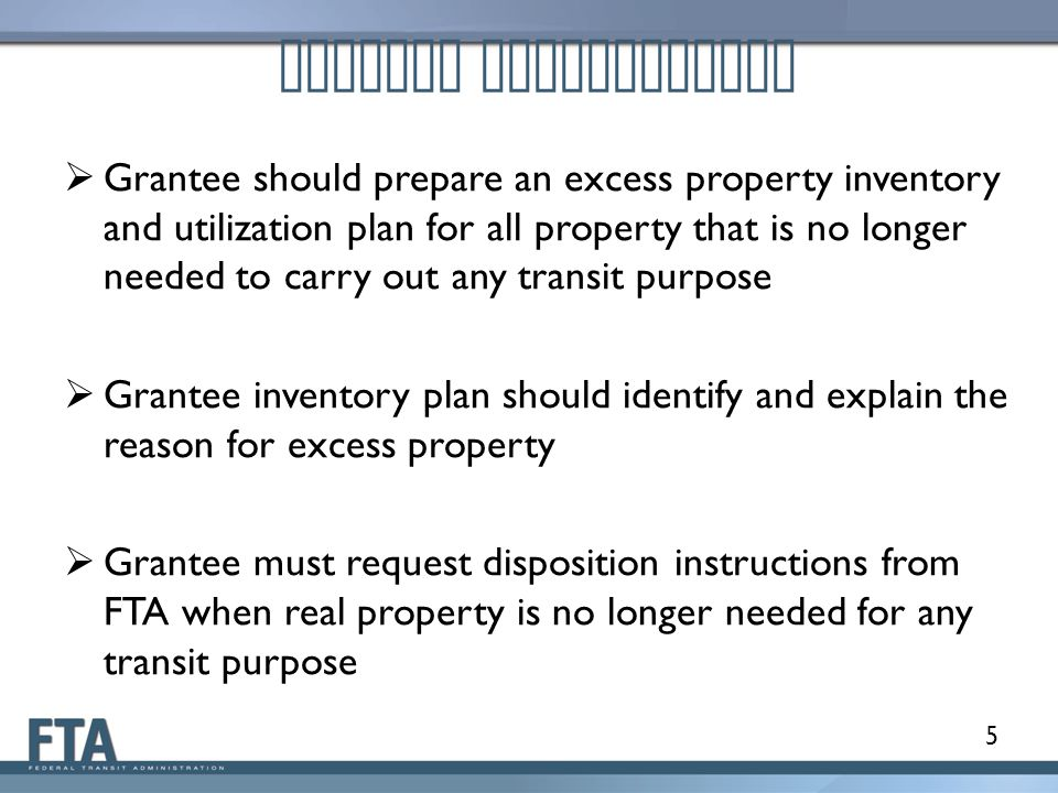 5 Grantee Requirements  Grantee should prepare an excess property inventory and utilization plan for all property that is no longer needed to carry out any transit purpose  Grantee inventory plan should identify and explain the reason for excess property  Grantee must request disposition instructions from FTA when real property is no longer needed for any transit purpose