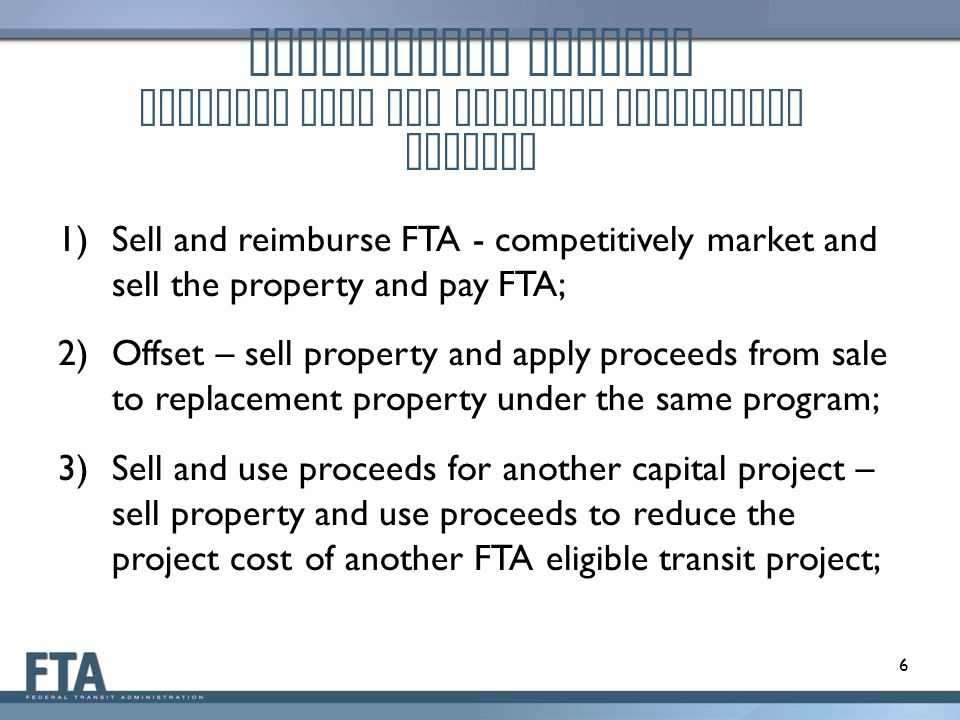 Disposition Methods Property used for Original Authorized Purpose 1)Sell and reimburse FTA - competitively market and sell the property and pay FTA; 2