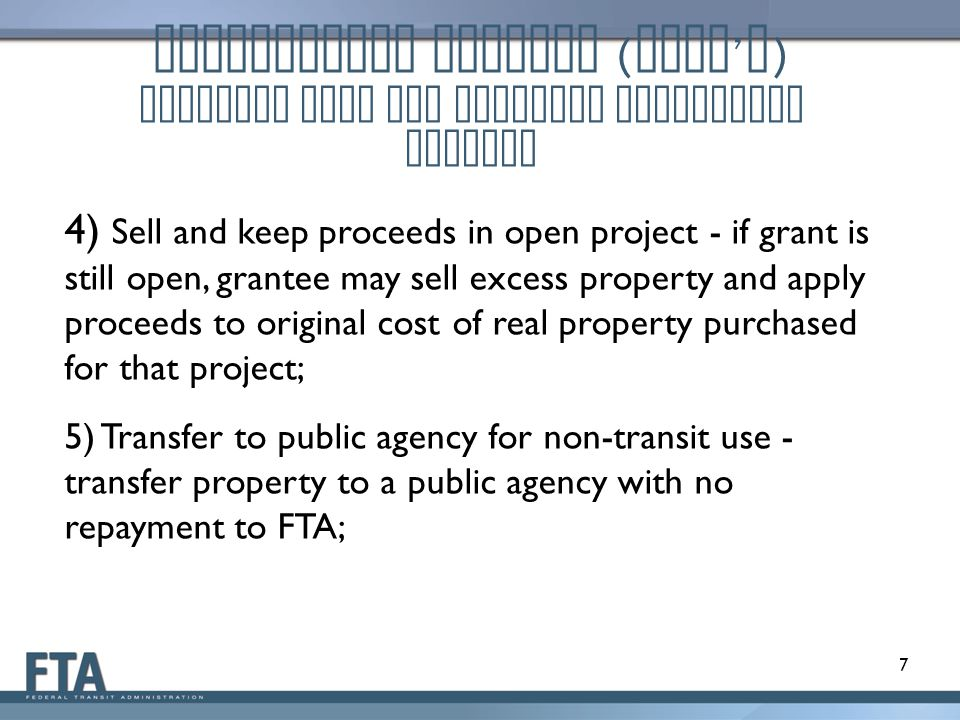 4) Sell and keep proceeds in open project - if grant is still open, grantee may sell excess property and apply proceeds to original cost of real property purchased for that project; 5) Transfer to public agency for non-transit use - transfer property to a public agency with no repayment to FTA; 7 Disposition Methods ( cont ' d ) Property used for Original Authorized Purpose