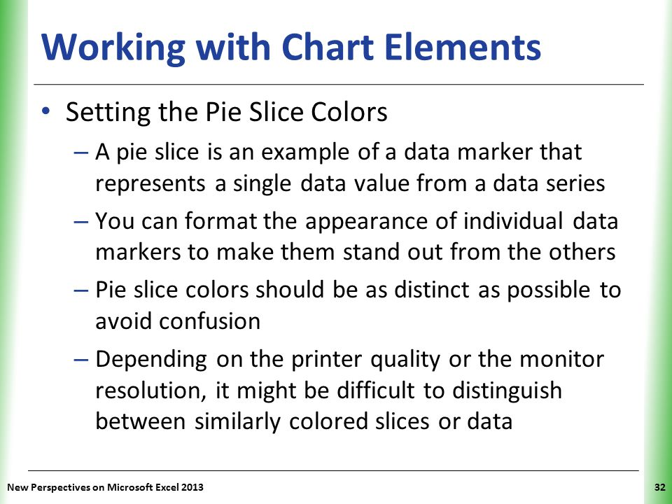 XP Working with Chart Elements Setting the Pie Slice Colors – A pie slice is an example of a data marker that represents a single data value from a data series – You can format the appearance of individual data markers to make them stand out from the others – Pie slice colors should be as distinct as possible to avoid confusion – Depending on the printer quality or the monitor resolution, it might be difficult to distinguish between similarly colored slices or data New Perspectives on Microsoft Excel 201332