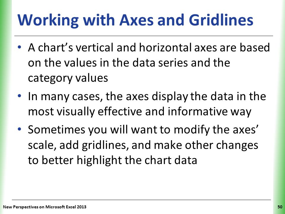 XP Working with Axes and Gridlines A chart's vertical and horizontal axes are based on the values in the data series and the category values In many cases, the axes display the data in the most visually effective and informative way Sometimes you will want to modify the axes' scale, add gridlines, and make other changes to better highlight the chart data New Perspectives on Microsoft Excel 201350