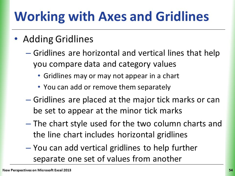 XP Working with Axes and Gridlines Adding Gridlines – Gridlines are horizontal and vertical lines that help you compare data and category values Gridlines may or may not appear in a chart You can add or remove them separately – Gridlines are placed at the major tick marks or can be set to appear at the minor tick marks – The chart style used for the two column charts and the line chart includes horizontal gridlines – You can add vertical gridlines to help further separate one set of values from another New Perspectives on Microsoft Excel 201354