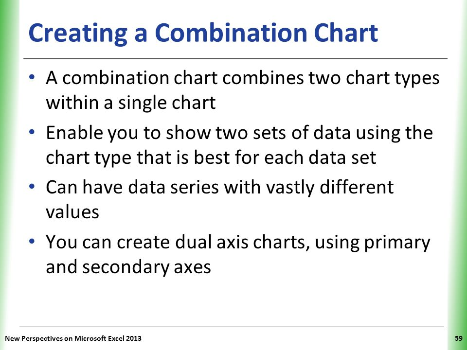 XP Creating a Combination Chart A combination chart combines two chart types within a single chart Enable you to show two sets of data using the chart type that is best for each data set Can have data series with vastly different values You can create dual axis charts, using primary and secondary axes New Perspectives on Microsoft Excel 201359