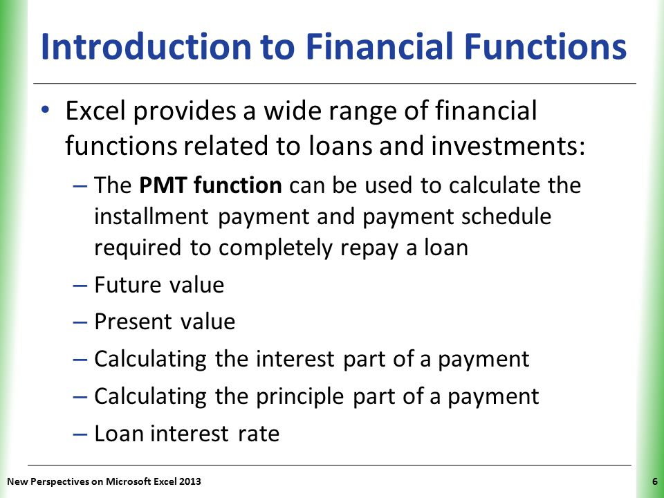 XP Introduction to Financial Functions Excel provides a wide range of financial functions related to loans and investments: – The PMT function can be used to calculate the installment payment and payment schedule required to completely repay a loan – Future value – Present value – Calculating the interest part of a payment – Calculating the principle part of a payment – Loan interest rate New Perspectives on Microsoft Excel 20136