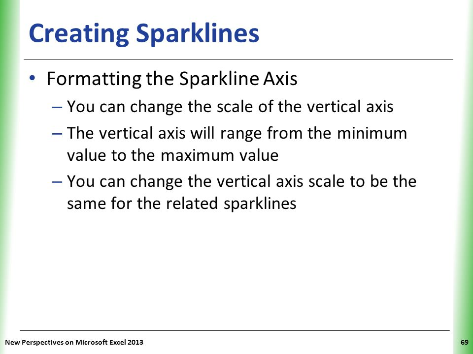 XP Creating Sparklines Formatting the Sparkline Axis – You can change the scale of the vertical axis – The vertical axis will range from the minimum value to the maximum value – You can change the vertical axis scale to be the same for the related sparklines New Perspectives on Microsoft Excel 201369