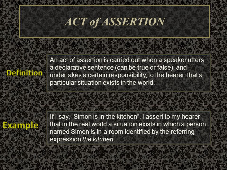ACT of ASSERTION An act of assertion is carried out when a speaker utters a declarative sentence (can be true or false), and undertakes a certain resp
